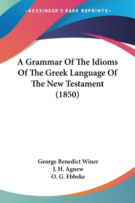A Grammar of the Idioms of the Greek Language of the New Testament (1850) - Winer, George Benedict, and Agnew, J H (Translated by), and Ebbeke, O G (Translated by)