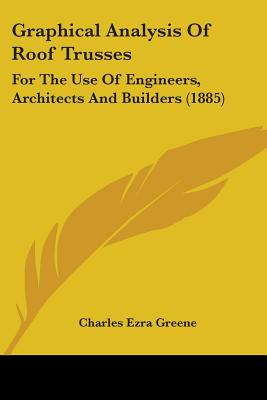 Graphical Analysis of Roof Trusses: For the Use of Engineers, Architects and Builders - Greene, Charles Ezra