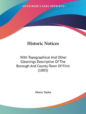 Historic Notices, with Topographical and Other Gleanings Descriptive of the Borough and County-Town of Flint - Taylor, Henry