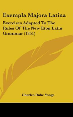Exempla Majora Latina: Exercises Adapted to the Rules of the New Eton Latin Grammar (1851) - Yonge, Charles Duke