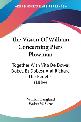 The Vision of William Concerning Piers Plowman, Together with Vita de Dowel, Dobet, Et Dobest, Secundum Wit Et Resoun [In Verse] Ed. by W.W. Skeat. 4 PT. [In 5 Vols.].... - Langland, William, Professor