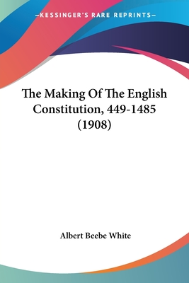 The Making of the English Constitution, 449-1485 - White, Albert Beebe