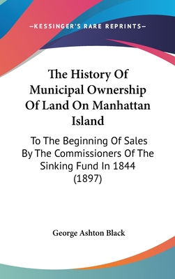 The History of Municipal Ownership of Land on Manhattan Island to the Beginning of Sales by the Commissioners of the Sinking Fund in 1844 - Black, George Ashton