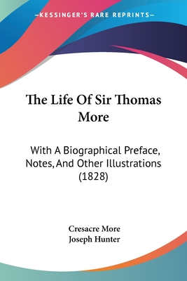 The Life of Sir Thomas More: With a Biographical Preface, Notes, and Other Illustrations (1828) - More, Cresacre, and Hunter, Joseph