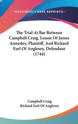 The Trial at Bar Between Campbell Craig, Lessee of James Annesley, Plaintiff, and Richard Earl of Anglesey, Defendant (1744) - Craig, Campbell, Professor, and Anglesey, Richard Earl of