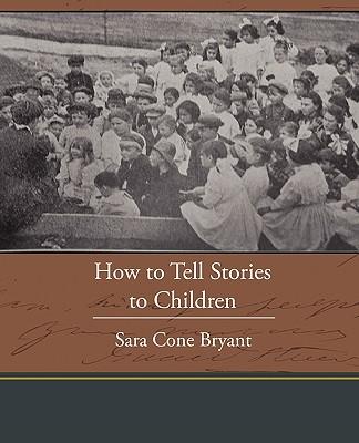 How to Tell Stories to Children - Bryant, Sara Cone