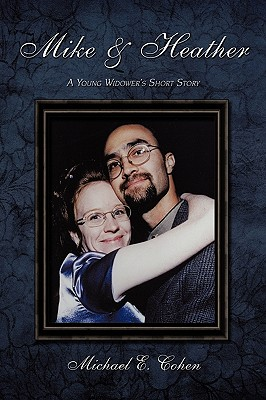 Mike & Heather: A Young Widower's Short Story - Cohen, Michael