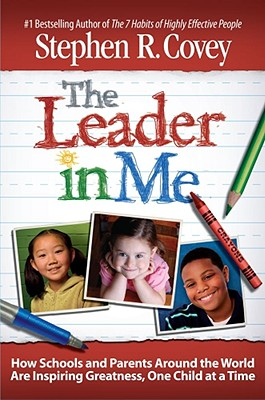 The Leader in Me: How Schools and Parents Around the World Are Inspiring Greatness, One Child at a Time - Covey, Stephen R, Dr.