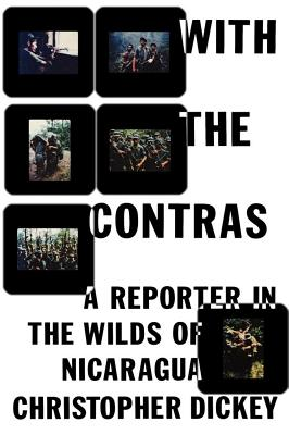 With the Contras: A Reporter in the Wilds of Nicaragua - Dickey, Christopher