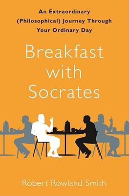 Breakfast with Socrates: An Extraordinary (Philosophical) Journey Through Your Ordinary Day - Smith, Robert Rowland