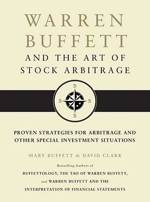 Warren Buffett and the Art of Stock Arbitrage: Proven Strategies for Arbitrage and Other Special Investment Situations - Buffett, Mary, and Clark, David