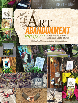 The Art Abandonment Project: Create and Share Random Acts of Art - deMeng, Michael, and Matus deMeng, Andrea