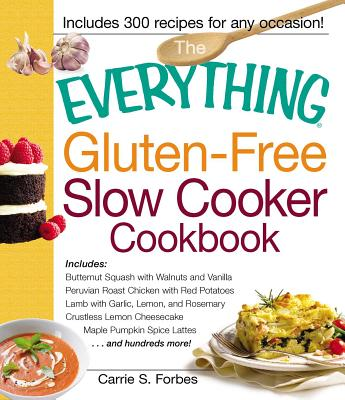 The Everything Gluten-Free Slow Cooker Cookbook: Includes Butternut Squash with Walnuts and Vanilla, Peruvian Roast Chicken with Red Potatoes, Lamb with Garlic, Lemon, and Rosemary, Crustless Lemon Cheesecake, Maple Pumpkin Spice Lattes...and Hundreds... - Forbes, Carrie