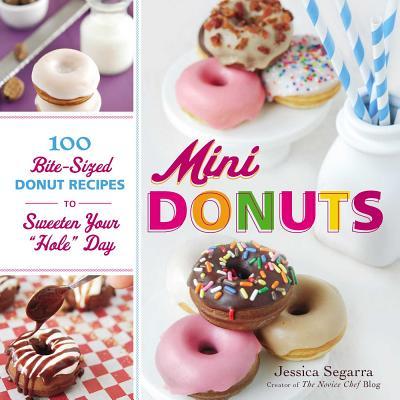 "Mini Donuts: 100 Bite-Sized Donut Recipes to Sweeten Your ""Hole"" Day - Segarra, Jessica"