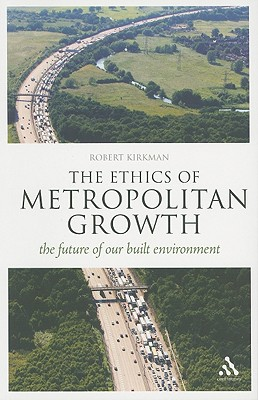 The Ethics of Metropolitan Growth: The Future of Our Built Environment - Kirkman, Robert