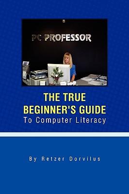 The True Beginner's Guide to Computer Literacy - Dorvilus, Retzer