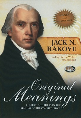 Original Meanings: Politics and Ideas in the Making of the Constitution - Rakove, Jack, and Weber, Steven, Professor (Read by)
