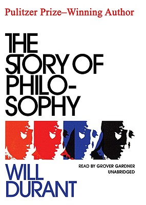 The Story of Philosophy - Durant, Will, and Gardner, Grover, Professor (Read by)