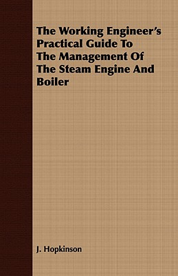 The Working Engineer's Practical Guide to the Management of the Steam Engine and Boiler - Hopkinson, J