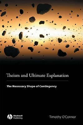 Theism and Ultimate Explanation: The Necessary Shape of Contingency - O'Connor, Timothy