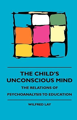 The Child's Unconscious Mind - The Relations of Psychoanalysis to Education - Lay, Wilfred, and Chase, Alvin Wood