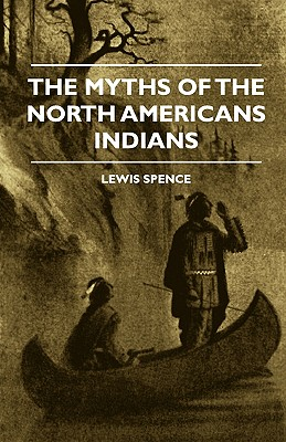 The Myths of the North American Indians - Spence, Lewis, and Werner, E