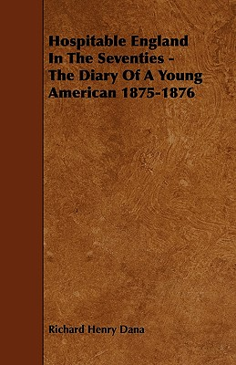 Hospitable England in the Seventies - The Diary of a Young American 1875-1876 - Dana, Richard Henry