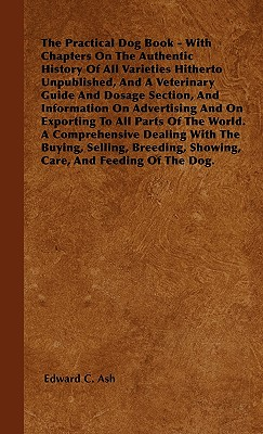 The Practical Dog Book - With Chapters on the Authentic History of All Varieties Hitherto Unpublished, and a Veterinary Guide and Dosage Section, and Information on Advertising and on Exporting to All Parts of the World. a Comprehensive Dealing with the B - Ash, Edward C