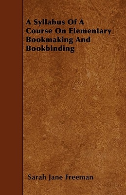 A Syllabus of a Course on Elementary Bookmaking and Bookbinding - Freeman, Sarah Jane