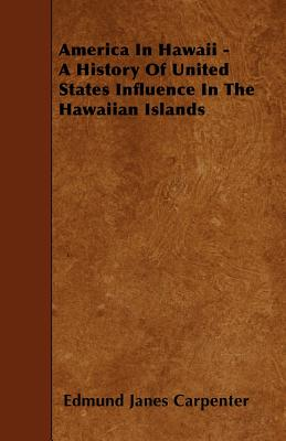 America in Hawaii - A History of United States Influence in the Hawaiian Islands - Carpenter, Edmund Janes