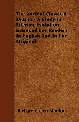 The Ancient Classical Drama - A Study in Literary Evolution Intended for Readers in English and in the Original - Moulton, Richard Green