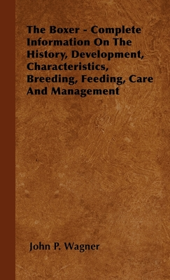 The Boxer - Complete Information on the History, Development, Characteristics, Breeding, Feeding, Care and Management - Wagner, John P