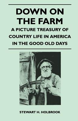 Down on the Farm - A Picture Treasury of Country Life in America in the Good Old Days - Holbrook, Stewart H