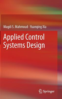 Applied Control Systems Design - Mahmoud, Magdi S, and Xia, Yuanqing