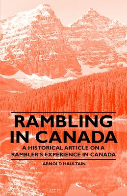 Rambling in Canada - A Historical Article on a Rambler's Experience in Canada - Haultain, Arnold