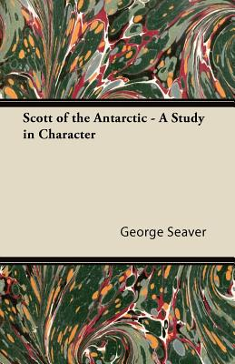 Scott of the Antarctic - A Study in Character - Seaver, George