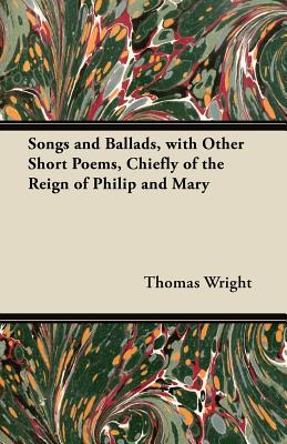 Songs and Ballads, with Other Short Poems, Chiefly of the Reign of Philip and Mary - Wright, Thomas