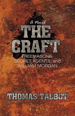 The Craft: Freemasons, Secret Agents, and William Morgan - Talbot, Thomas