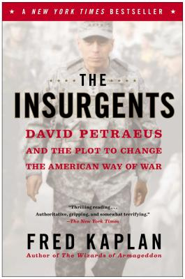 The Insurgents: David Petraeus and the Plot to Change the American Way of War - Kaplan, Fred M