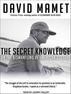 The Secret Knowledge: On the Dismantling of American Culture - Mamet, David, Professor, and Heller, Johnny (Read by)