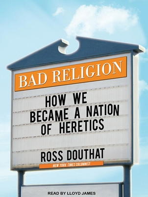 Bad Religion: How We Became a Nation of Heretics - Douthat, Ross, and James, Lloyd (Read by)