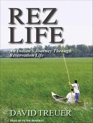 Rez Life: An Indian's Journey Through Reservation Life - Treuer, David, and Berkrot, Peter (Read by)