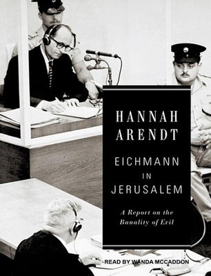 Eichmann in Jerusalem: A Report on the Banality of Evil - Arendt, Hannah, Professor, and McCaddon, Wanda (Read by)