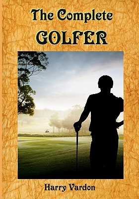 The Complete Golfer: A Must Read about Mr. Golf! (Timeless Classic Books) - Vardon, Harry, and Books, Timeless Classic
