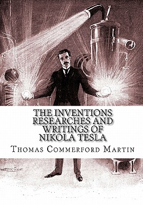 The Inventions Researches and Writings of Nikola Tesla - Martin, Thomas Commerford