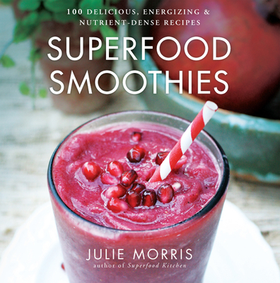 Superfood Smoothies: 100 Delicious, Energizing & Nutrient-Dense Recipes - Morris, Julie