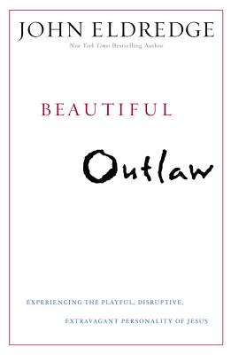 Beautiful Outlaw: Experiencing the Playful, Disruptive, Extravagant Personality of Jesus - Eldredge, John