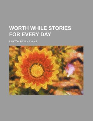 Worth While Stories for Every Day - Evans, Lawton Bryan