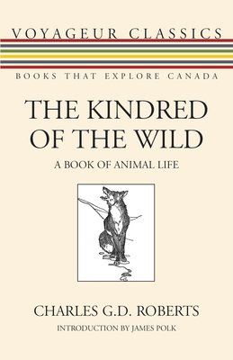 The Kindred of the Wild: A Book of Animal Life - Roberts, Charles G.D., Sir, and Polk, James (Introduction by)