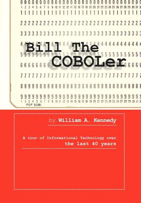 Bill the Coboler: A Tour of Informational Technology Over the Last 40 Years - Kennedy, William A